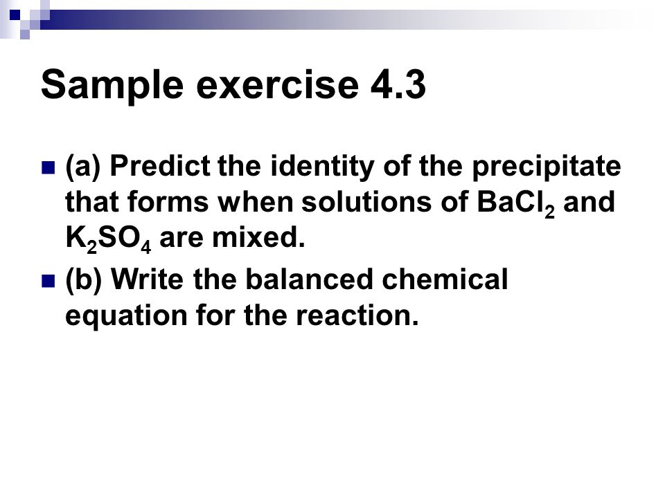 Sample exercise 4.3 (a) Predict the identity of the precipitate that forms when solutions of BaCl2 and K2SO4 are mixed.