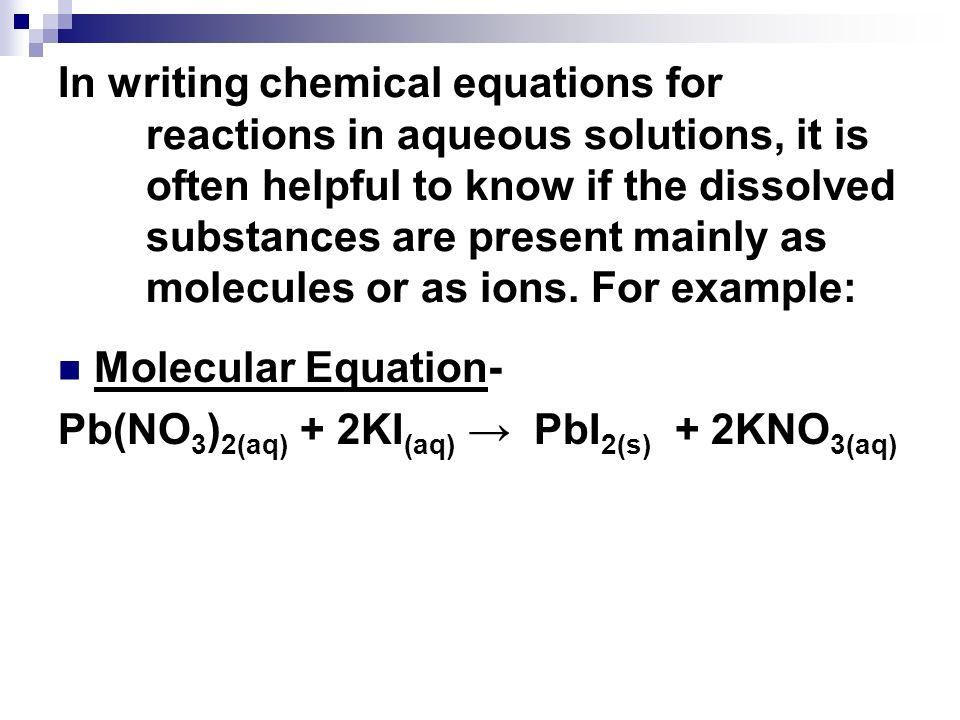 In writing chemical equations for reactions in aqueous solutions, it is often helpful to know if the dissolved substances are present mainly as molecules or as ions. For example: