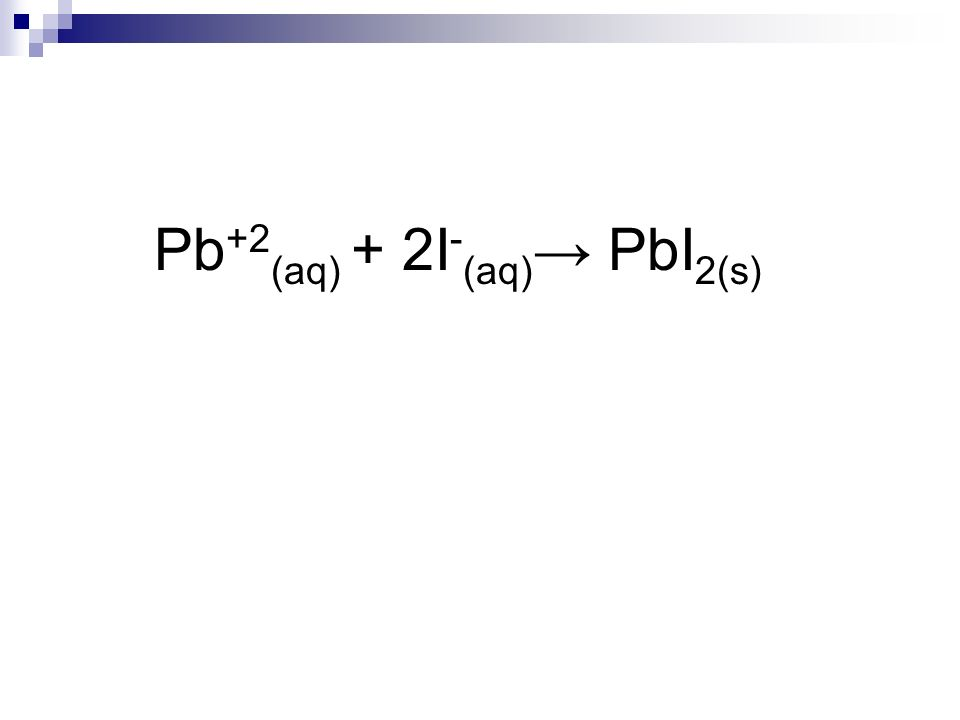 Pb+2(aq) + 2I-(aq)→ PbI2(s)