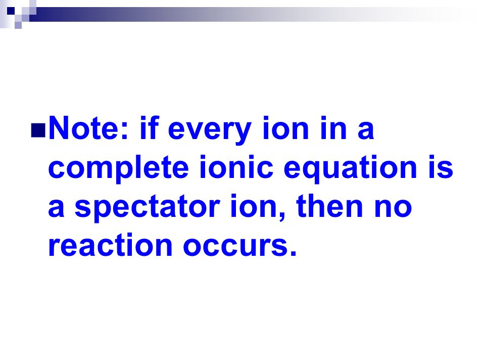 Note: if every ion in a complete ionic equation is a spectator ion, then no reaction occurs.