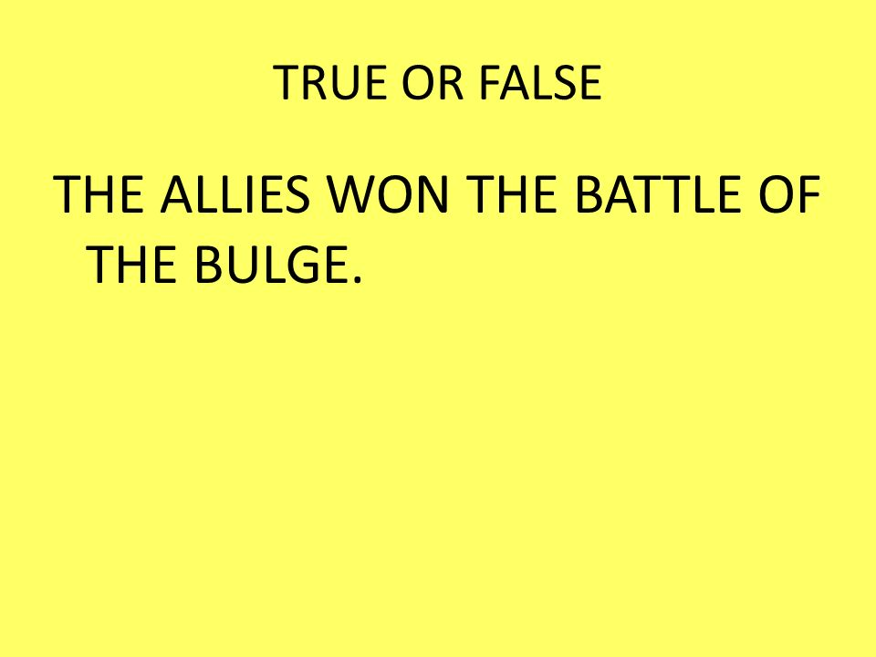 THE ALLIES WON THE BATTLE OF THE BULGE.
