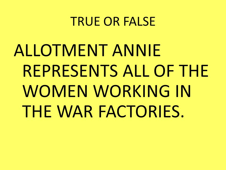 TRUE OR FALSE ALLOTMENT ANNIE REPRESENTS ALL OF THE WOMEN WORKING IN THE WAR FACTORIES.