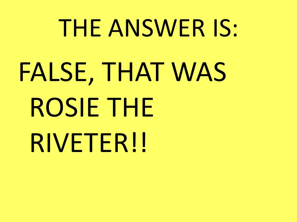 FALSE, THAT WAS ROSIE THE RIVETER!!