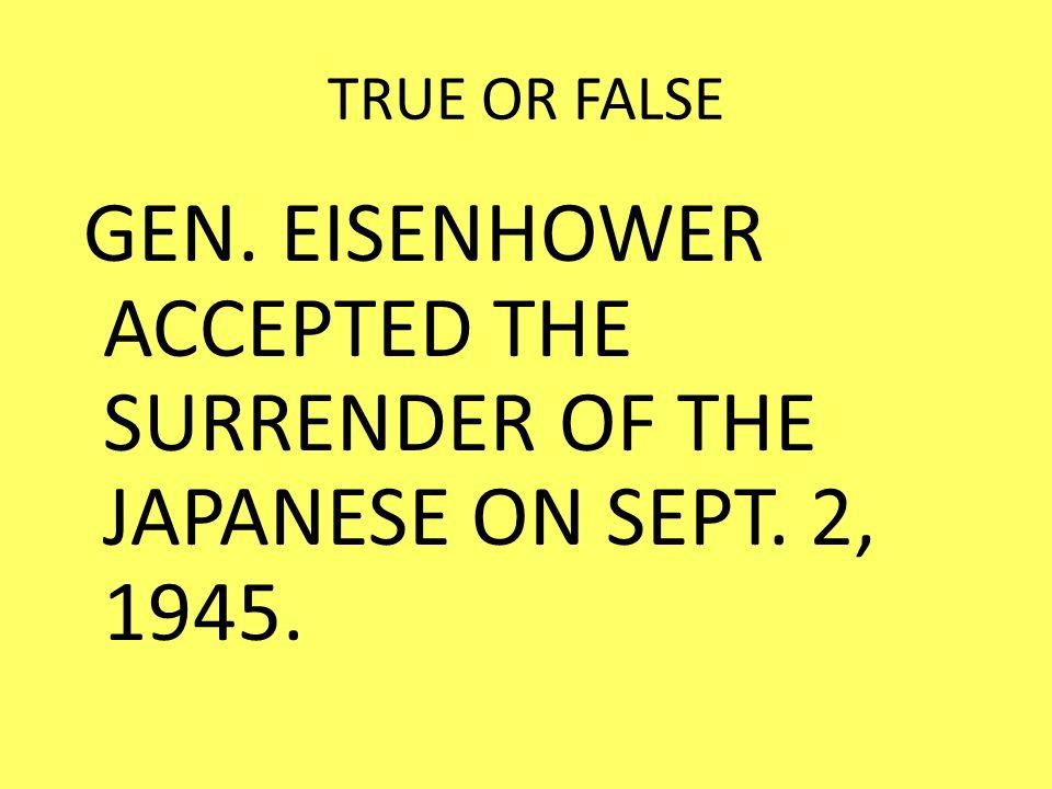 TRUE OR FALSE GEN. EISENHOWER ACCEPTED THE SURRENDER OF THE JAPANESE ON SEPT. 2, 1945.
