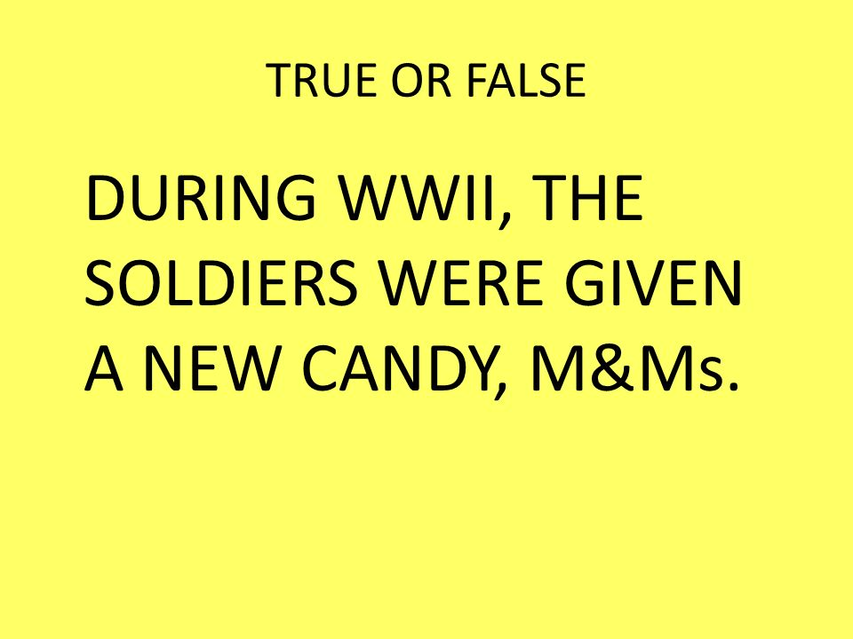 DURING WWII, THE SOLDIERS WERE GIVEN A NEW CANDY, M&Ms.