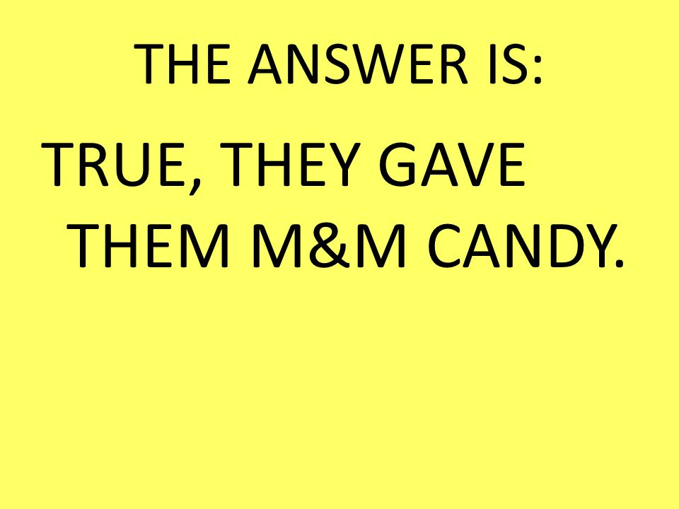 TRUE, THEY GAVE THEM M&M CANDY.