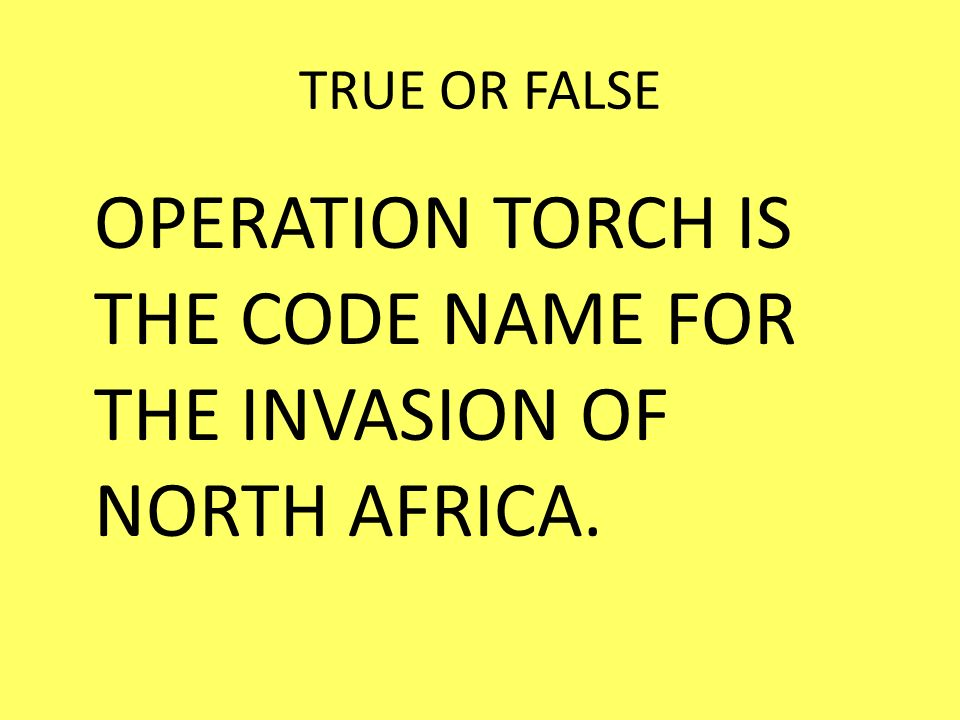 OPERATION TORCH IS THE CODE NAME FOR THE INVASION OF NORTH AFRICA.