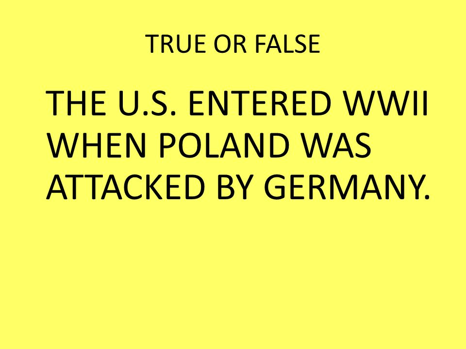 THE U.S. ENTERED WWII WHEN POLAND WAS ATTACKED BY GERMANY.