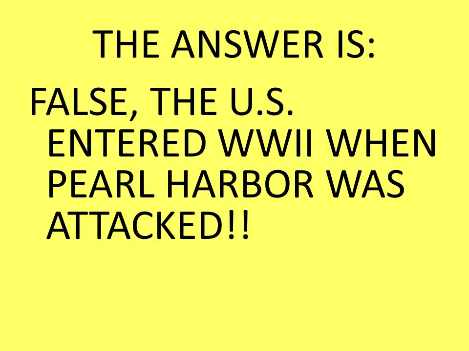THE ANSWER IS: FALSE, THE U.S. ENTERED WWII WHEN PEARL HARBOR WAS ATTACKED!!