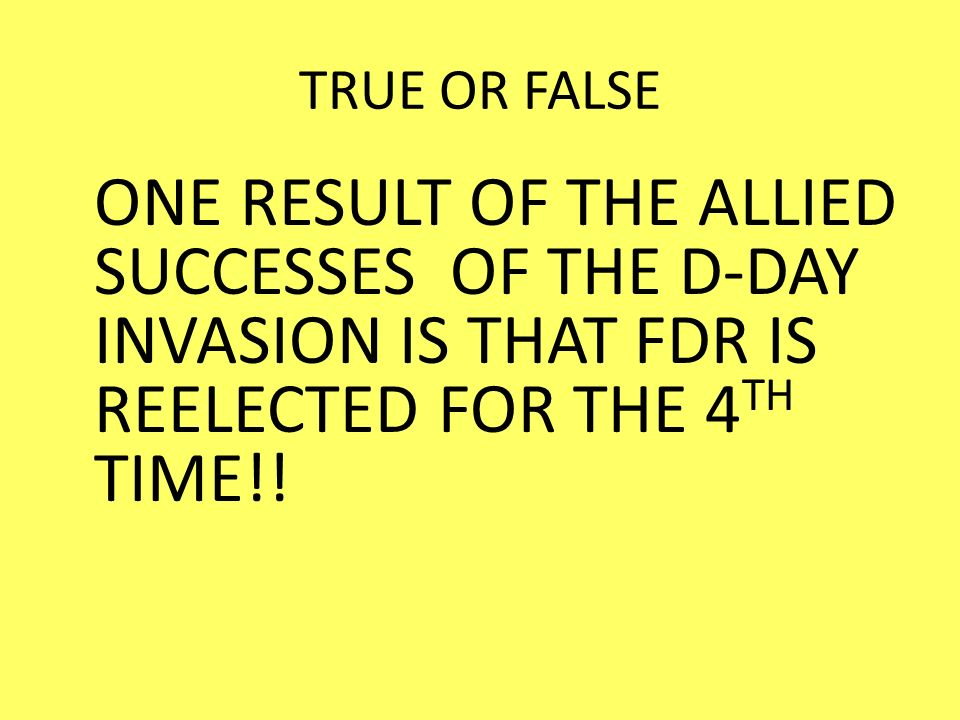 TRUE OR FALSE ONE RESULT OF THE ALLIED SUCCESSES OF THE D-DAY INVASION IS THAT FDR IS REELECTED FOR THE 4TH TIME!!