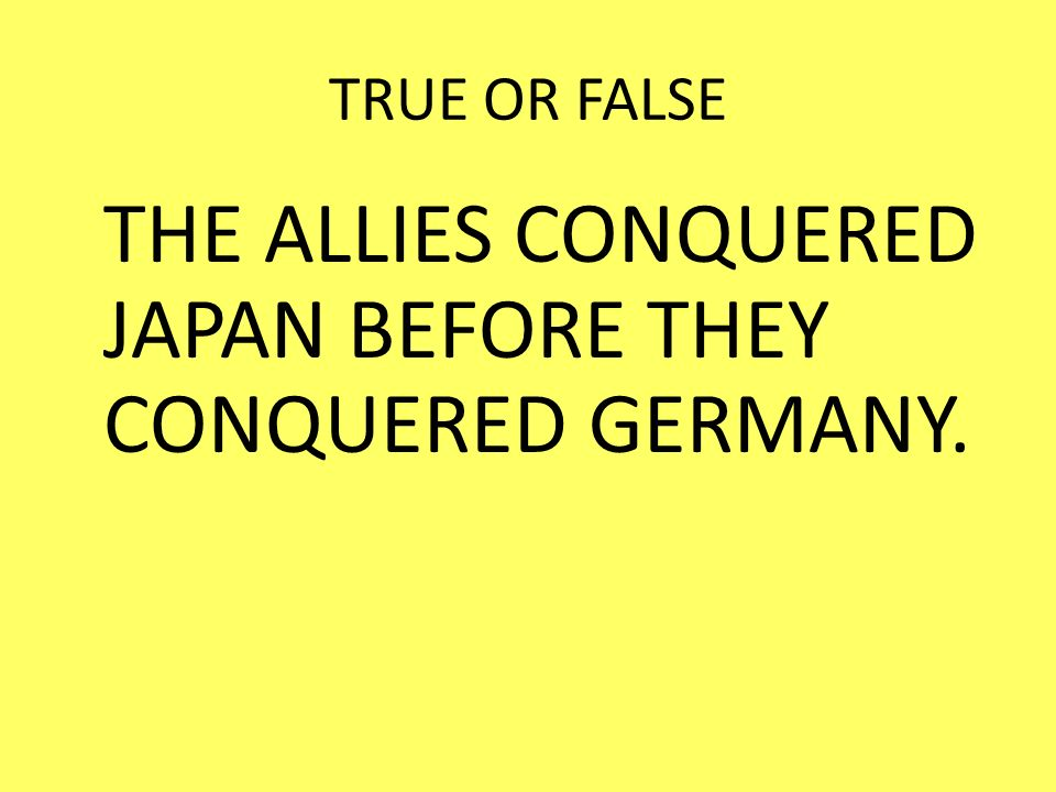 THE ALLIES CONQUERED JAPAN BEFORE THEY CONQUERED GERMANY.