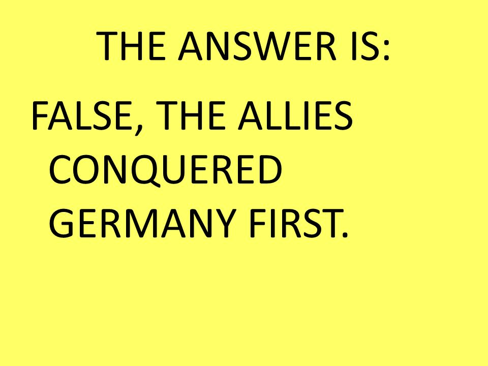 THE ANSWER IS: FALSE, THE ALLIES CONQUERED GERMANY FIRST.