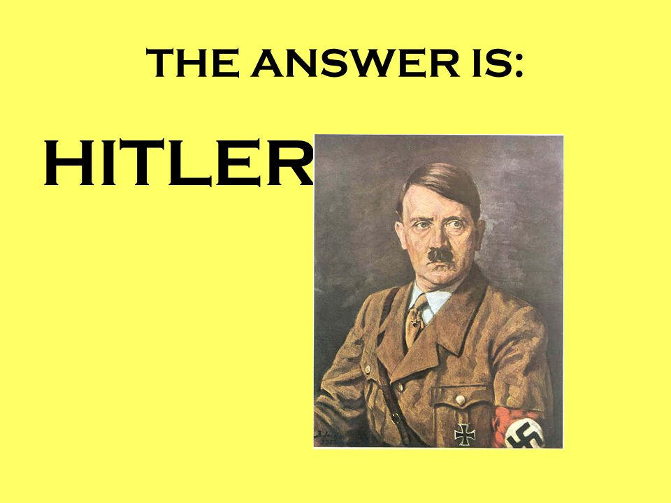 THE ANSWER IS: HITLER
