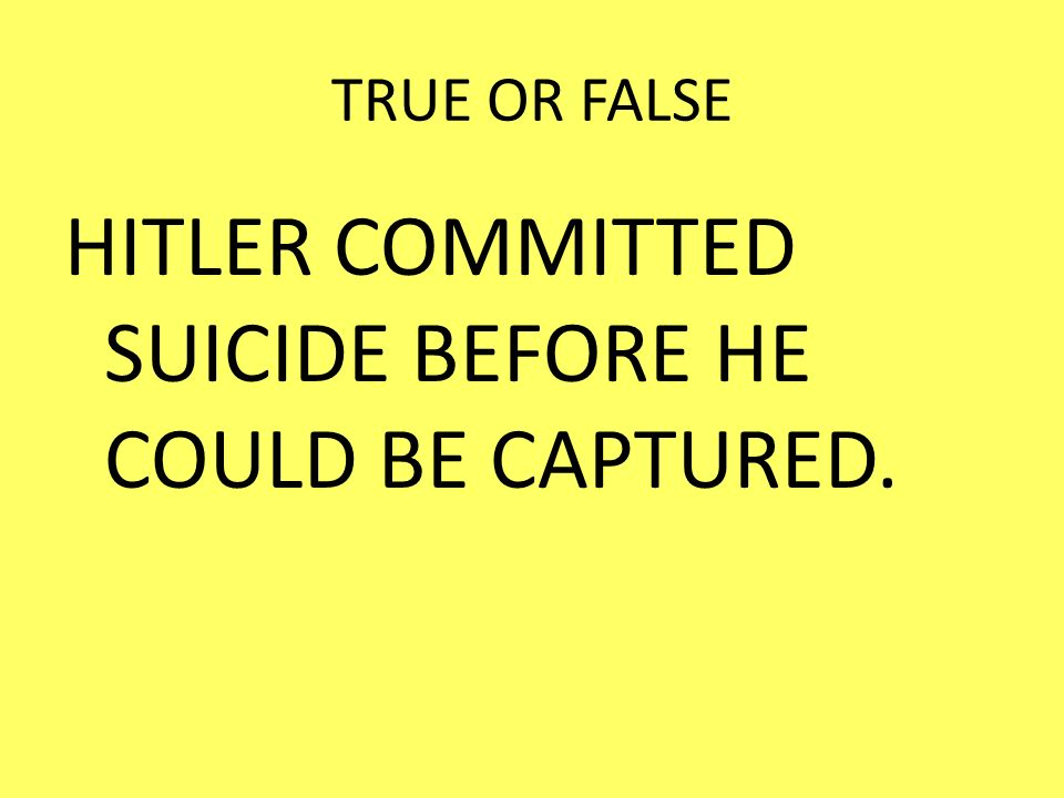 HITLER COMMITTED SUICIDE BEFORE HE COULD BE CAPTURED.