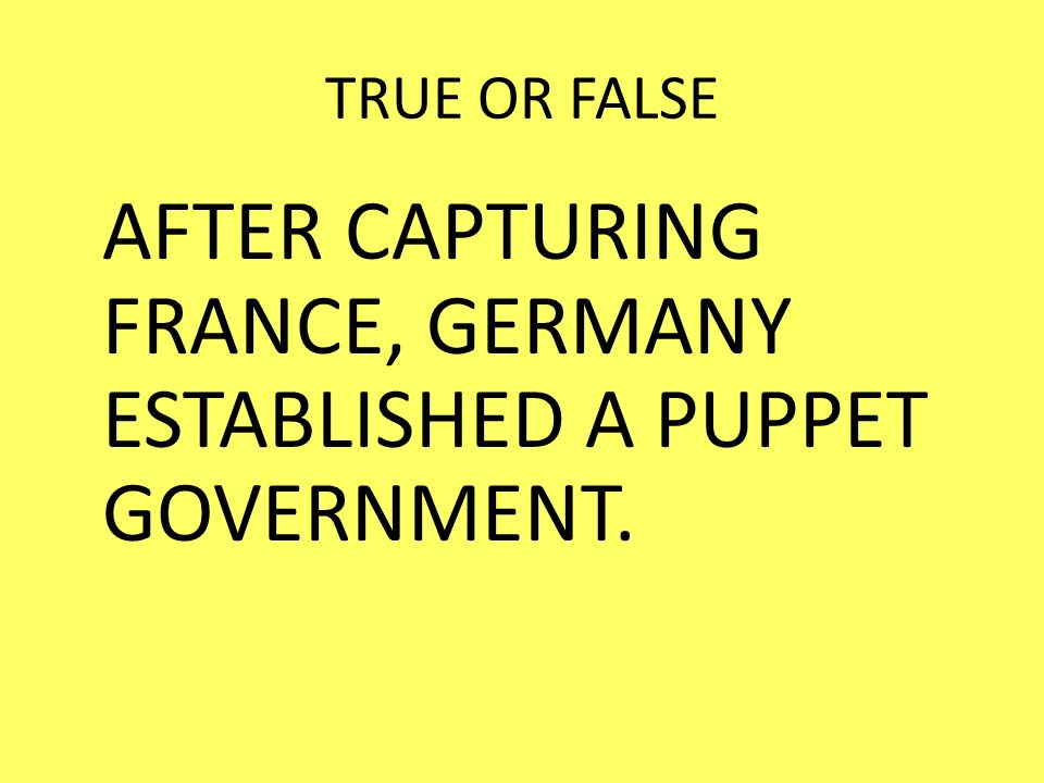 AFTER CAPTURING FRANCE, GERMANY ESTABLISHED A PUPPET GOVERNMENT.