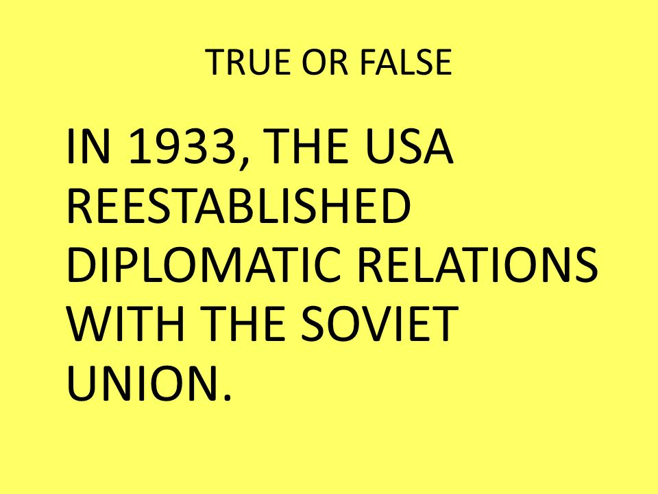 TRUE OR FALSE IN 1933, THE USA REESTABLISHED DIPLOMATIC RELATIONS WITH THE SOVIET UNION.