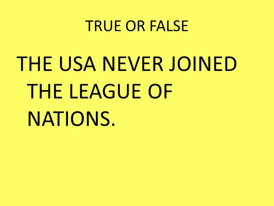 THE USA NEVER JOINED THE LEAGUE OF NATIONS.