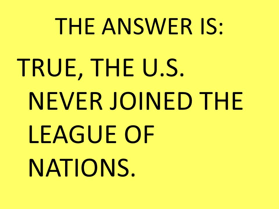 TRUE, THE U.S. NEVER JOINED THE LEAGUE OF NATIONS.