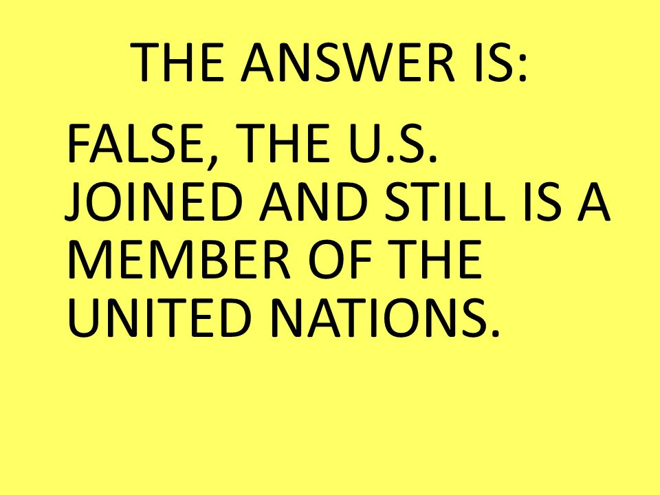 THE ANSWER IS: FALSE, THE U.S. JOINED AND STILL IS A MEMBER OF THE UNITED NATIONS.