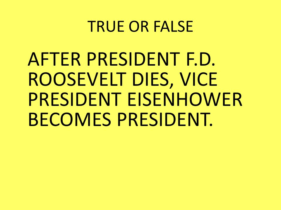 TRUE OR FALSE AFTER PRESIDENT F.D. ROOSEVELT DIES, VICE PRESIDENT EISENHOWER BECOMES PRESIDENT.