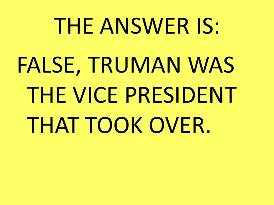 THE ANSWER IS: FALSE, TRUMAN WAS THE VICE PRESIDENT THAT TOOK OVER.