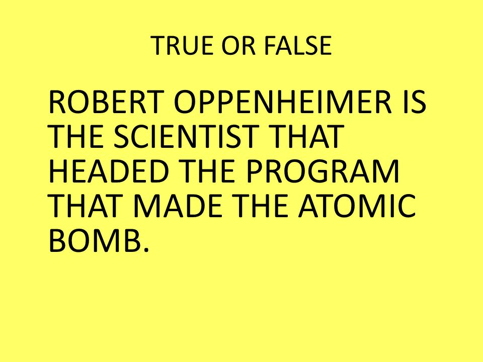 TRUE OR FALSE ROBERT OPPENHEIMER IS THE SCIENTIST THAT HEADED THE PROGRAM THAT MADE THE ATOMIC BOMB.