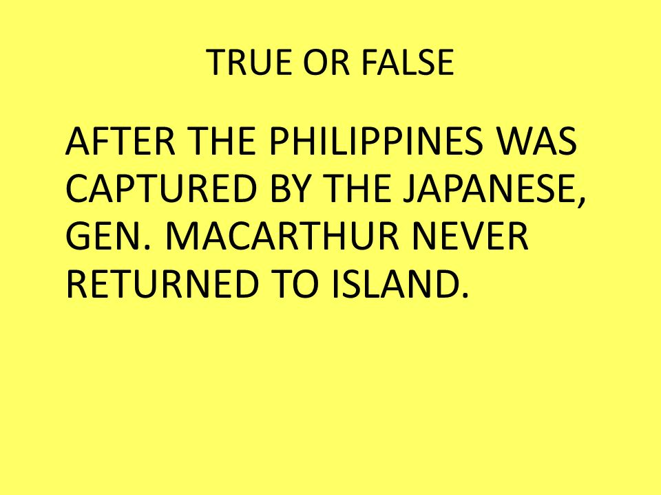 TRUE OR FALSE AFTER THE PHILIPPINES WAS CAPTURED BY THE JAPANESE, GEN.
