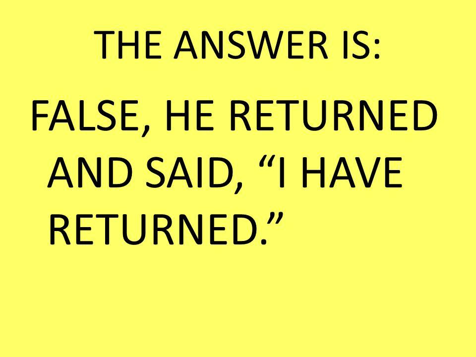 FALSE, HE RETURNED AND SAID, I HAVE RETURNED.