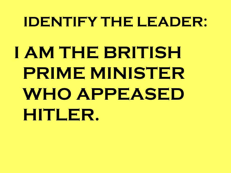 I AM THE BRITISH PRIME MINISTER WHO APPEASED HITLER.