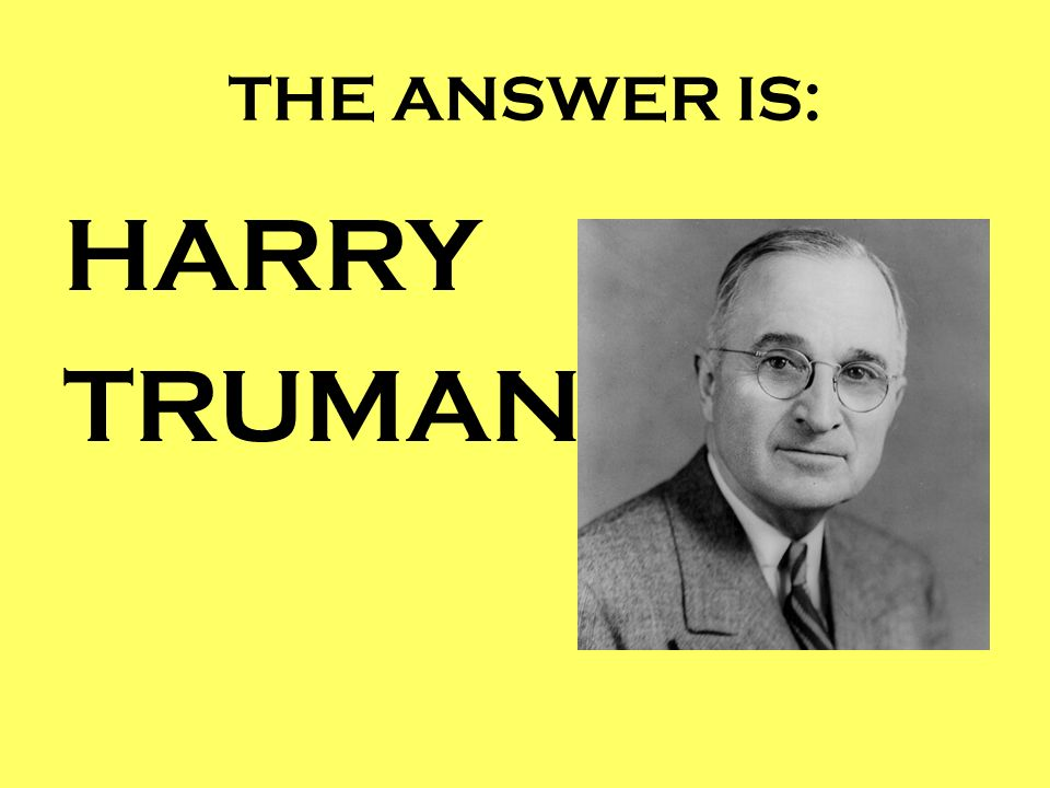 THE ANSWER IS: HARRY TRUMAN