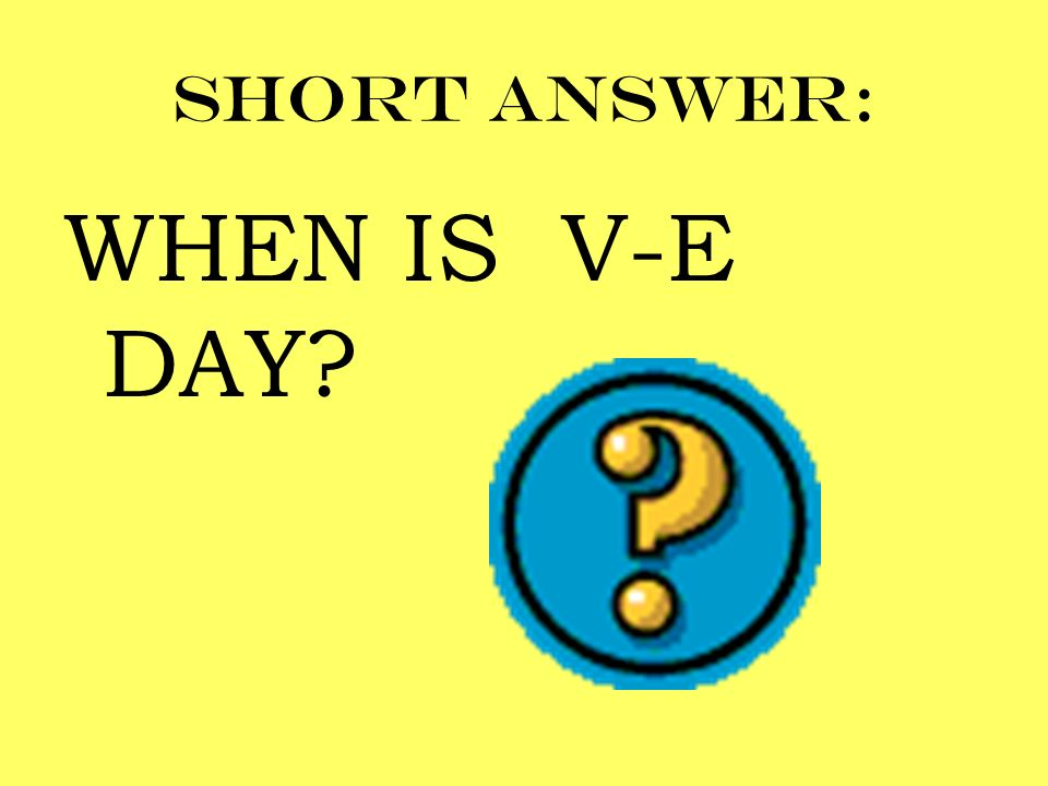Short answer: WHEN IS V-E DAY