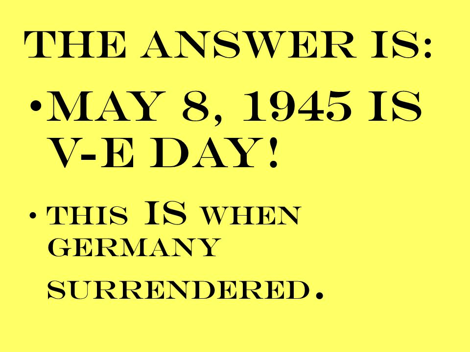 MAY 8, 1945 IS V-E DAY! THE ANSWER IS: