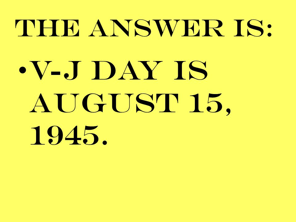 THE ANSWER IS: V-J DAY IS AUGUST 15, 1945.