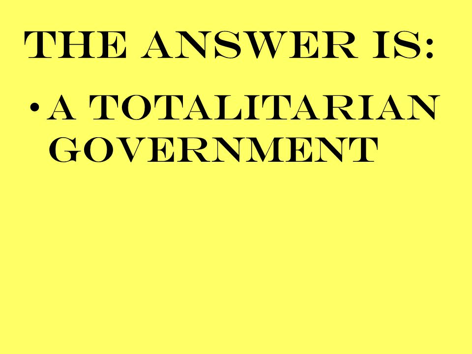 THE ANSWER IS: A TOTALITARIAN GOVERNMENT