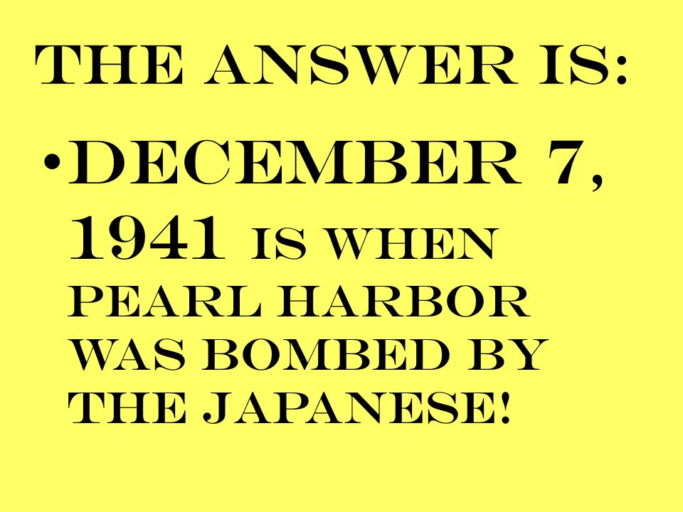 DECEMBER 7, 1941 IS WHEN PEARL HARBOR WAS BOMBED BY THE JAPANESE!