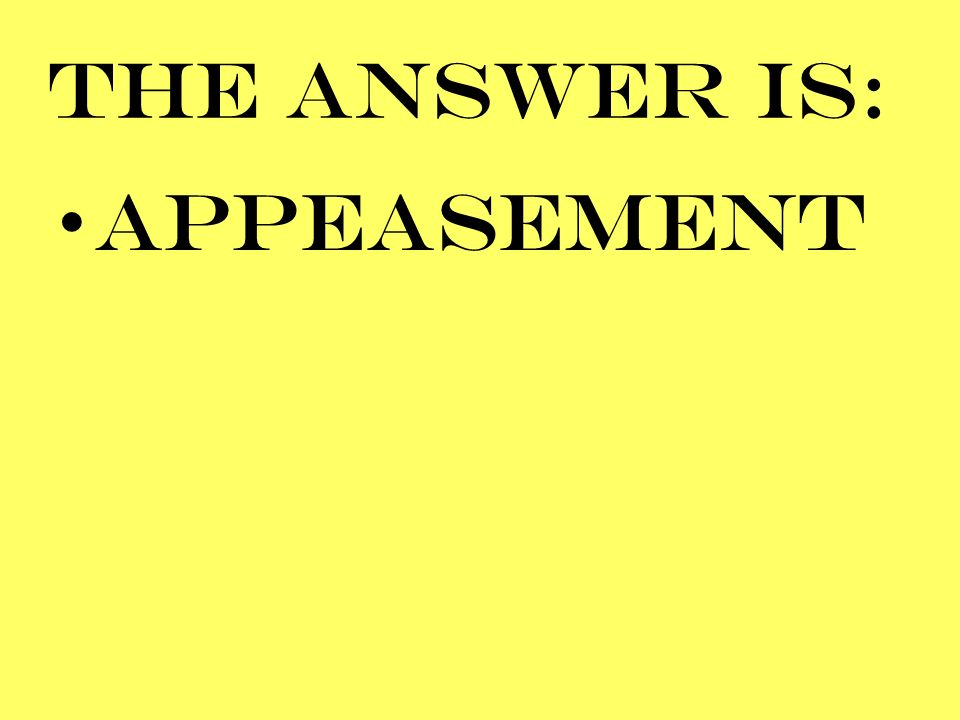 THE ANSWER IS: APPEASEMENT