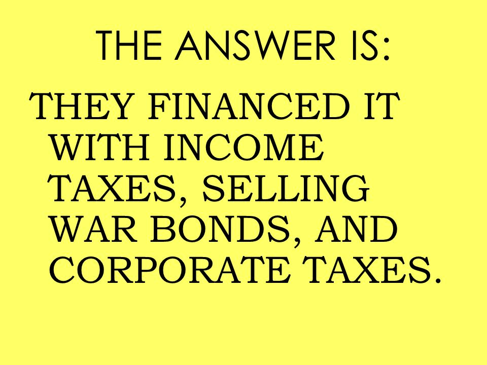 THE ANSWER IS: THEY FINANCED IT WITH INCOME TAXES, SELLING WAR BONDS, AND CORPORATE TAXES.