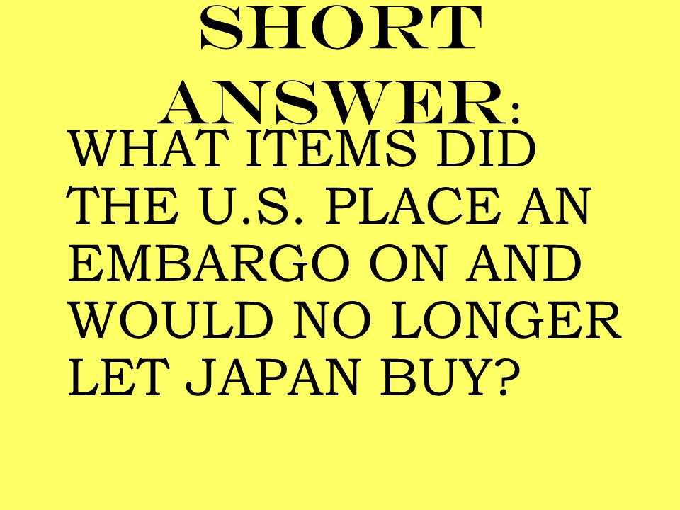 Short answer: WHAT ITEMS DID THE U.S. PLACE AN EMBARGO ON AND WOULD NO LONGER LET JAPAN BUY