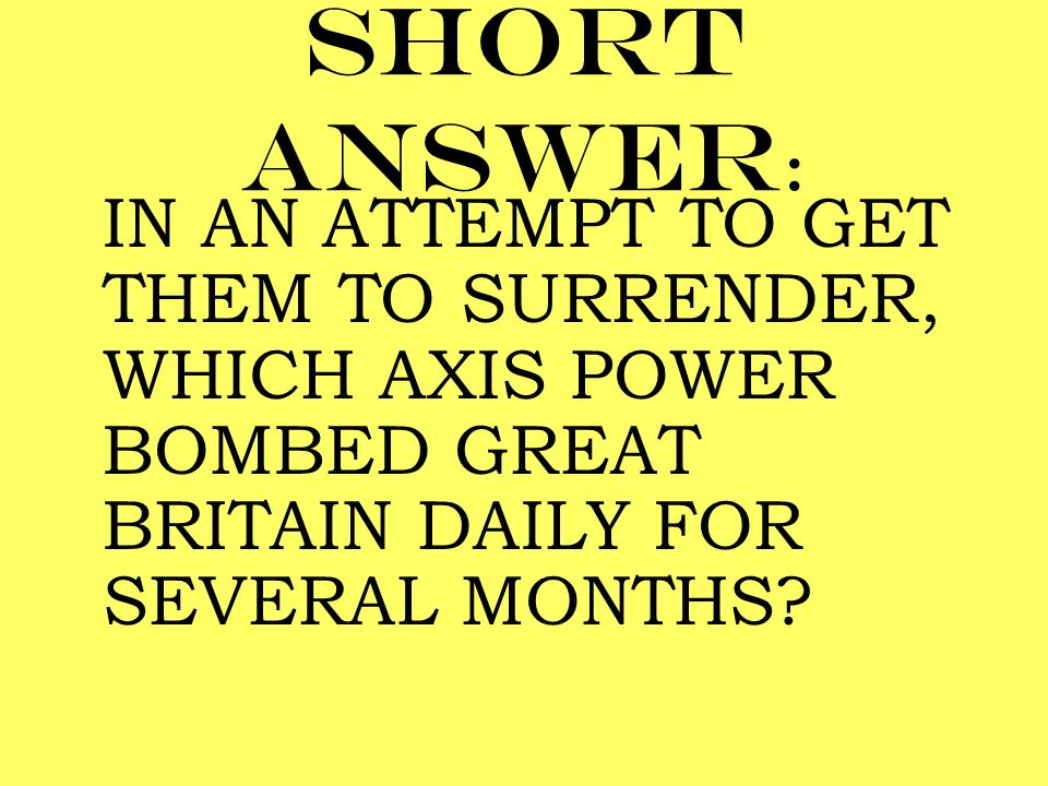 Short answer: IN AN ATTEMPT TO GET THEM TO SURRENDER, WHICH AXIS POWER BOMBED GREAT BRITAIN DAILY FOR SEVERAL MONTHS