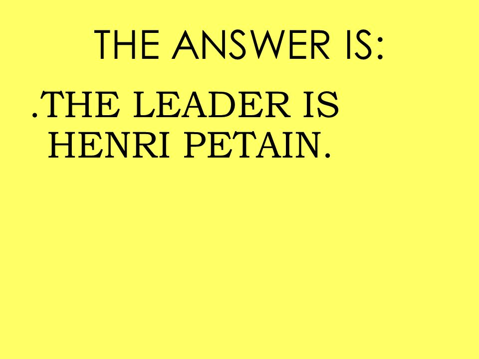 THE ANSWER IS: .THE LEADER IS HENRI PETAIN.