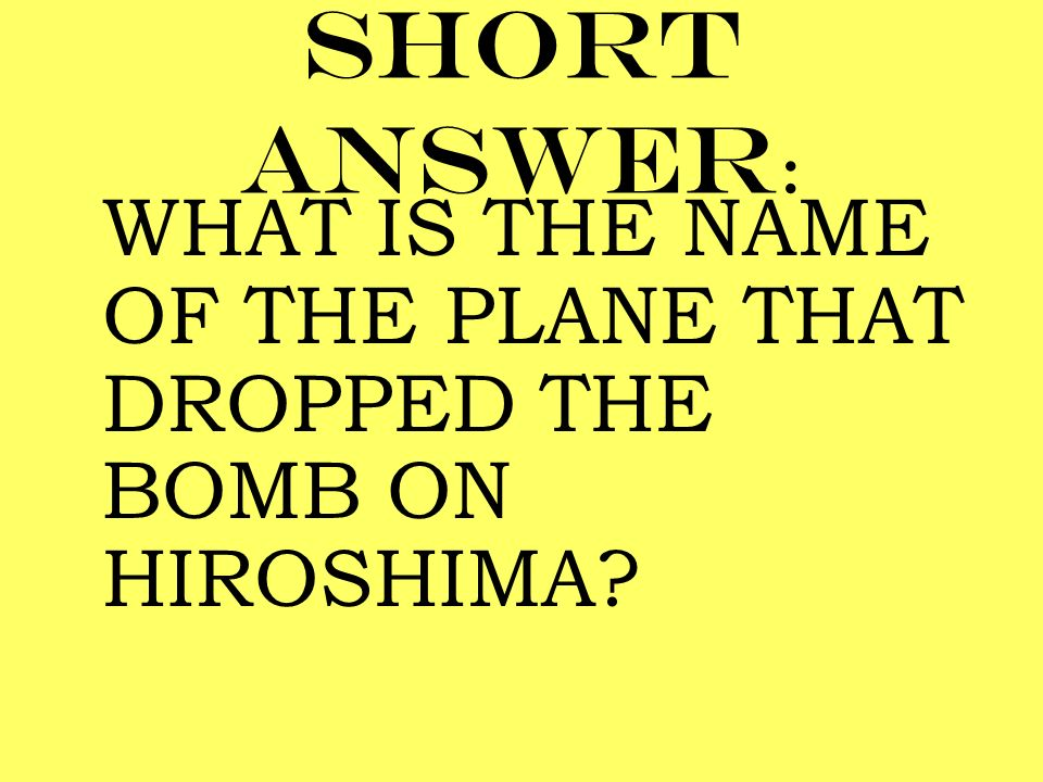 Short answer: WHAT IS THE NAME OF THE PLANE THAT DROPPED THE BOMB ON HIROSHIMA