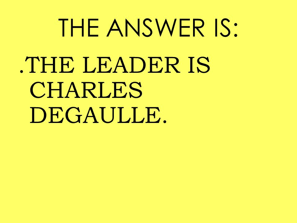 THE ANSWER IS: .THE LEADER IS CHARLES DEGAULLE.