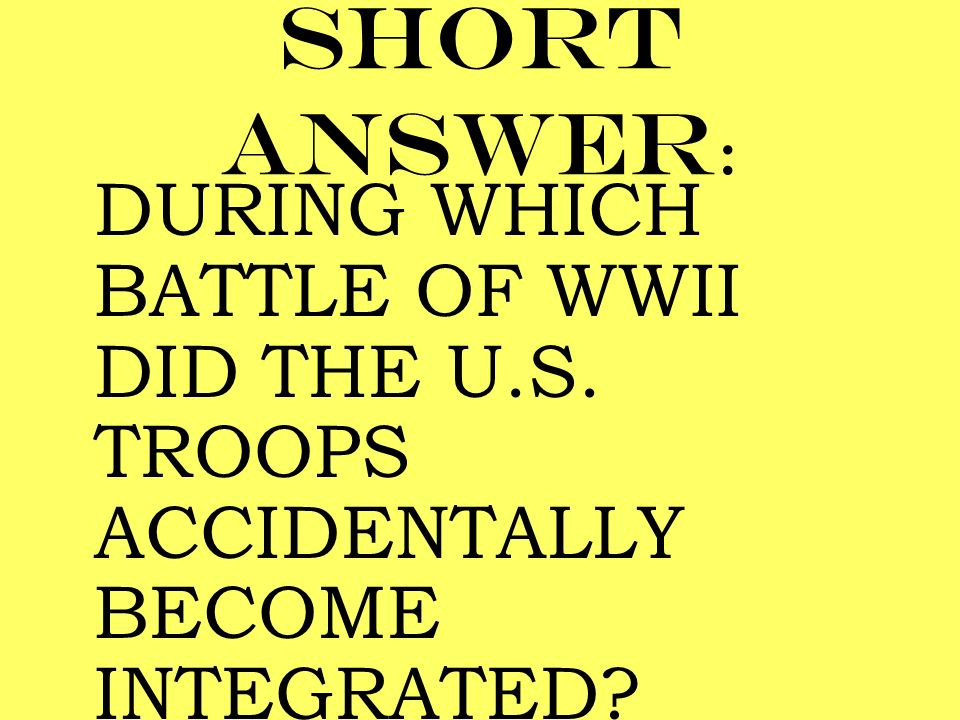 Short answer: DURING WHICH BATTLE OF WWII DID THE U.S. TROOPS ACCIDENTALLY BECOME INTEGRATED