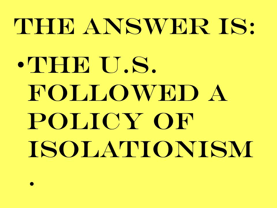 THE U.S. FOLLOWED A POLICY OF ISOLATIONISM.