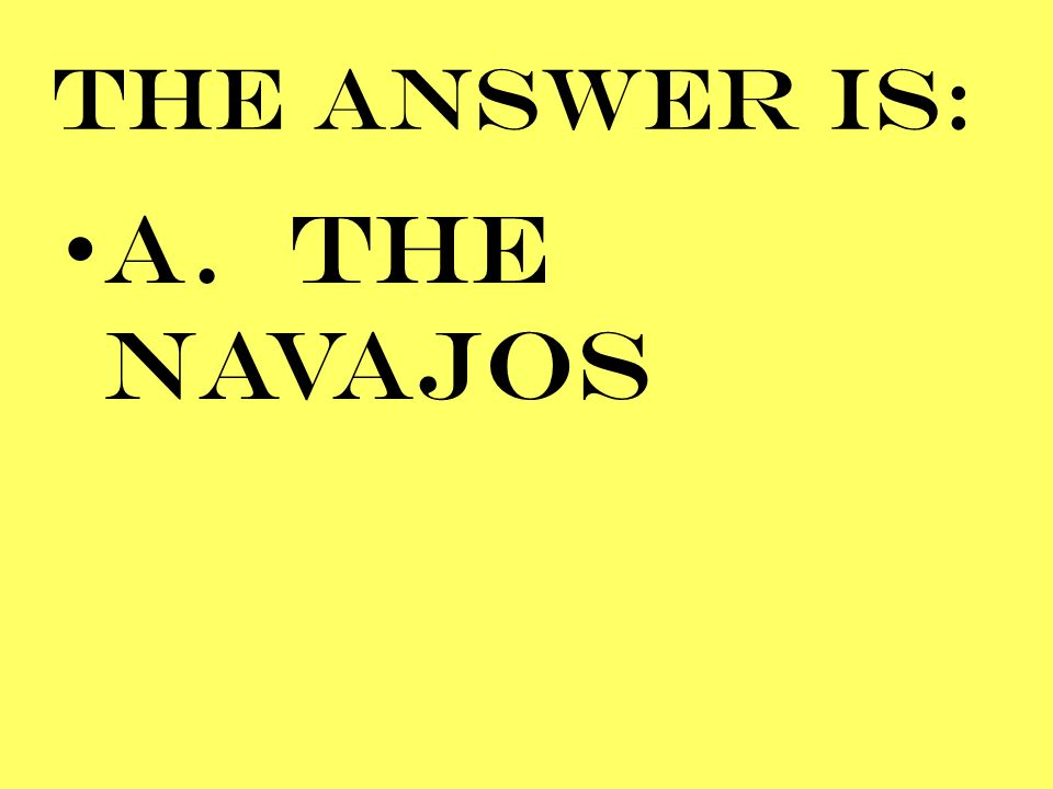 THE ANSWER IS: A. THE NAVAJOS