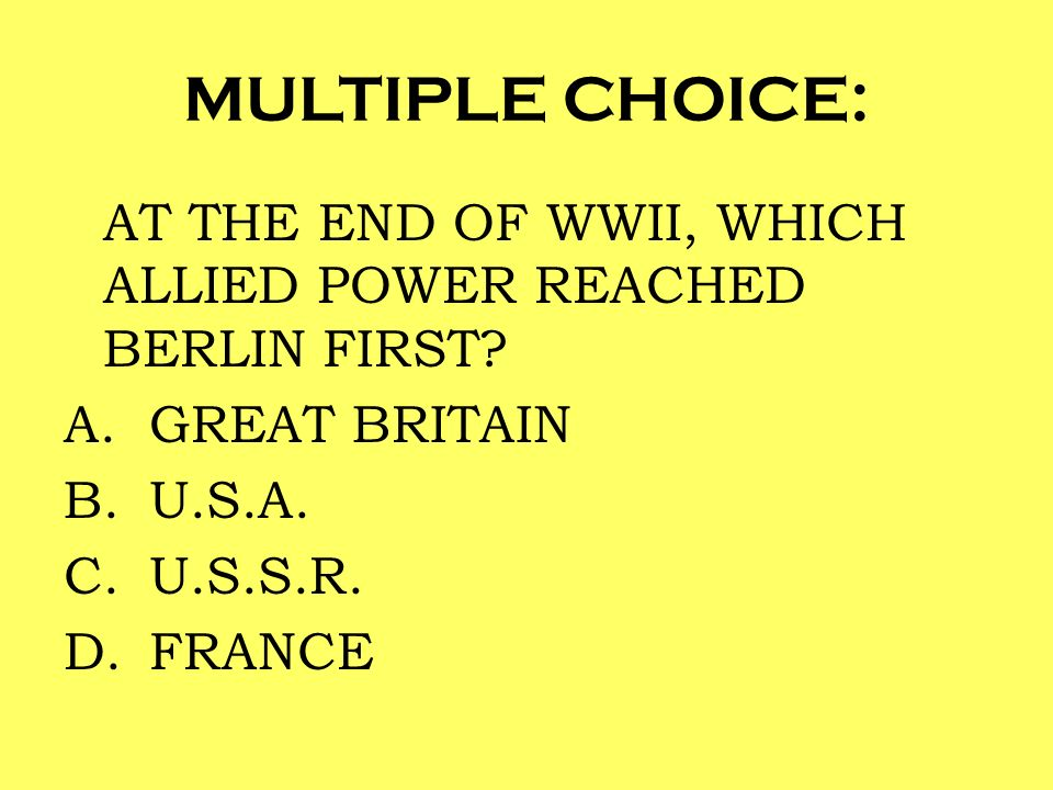 MULTIPLE CHOICE: AT THE END OF WWII, WHICH ALLIED POWER REACHED BERLIN FIRST GREAT BRITAIN. U.S.A.