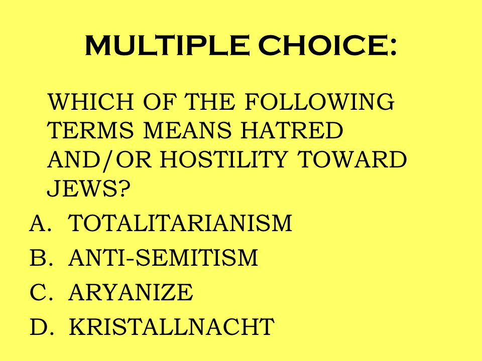 MULTIPLE CHOICE: WHICH OF THE FOLLOWING TERMS MEANS HATRED AND/OR HOSTILITY TOWARD JEWS TOTALITARIANISM.