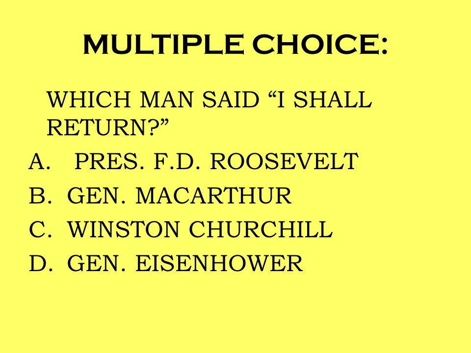 MULTIPLE CHOICE: WHICH MAN SAID I SHALL RETURN PRES. F.D. ROOSEVELT