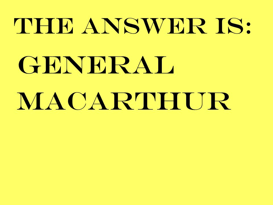 THE ANSWER IS: GENERAL MACARTHUR