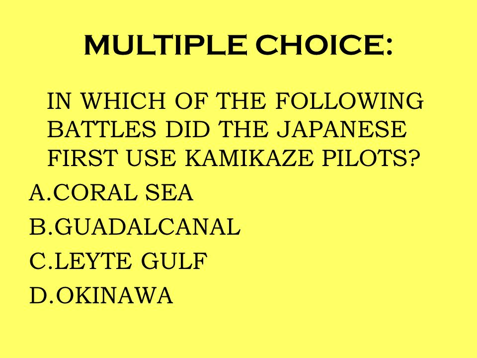 MULTIPLE CHOICE: IN WHICH OF THE FOLLOWING BATTLES DID THE JAPANESE FIRST USE KAMIKAZE PILOTS CORAL SEA.